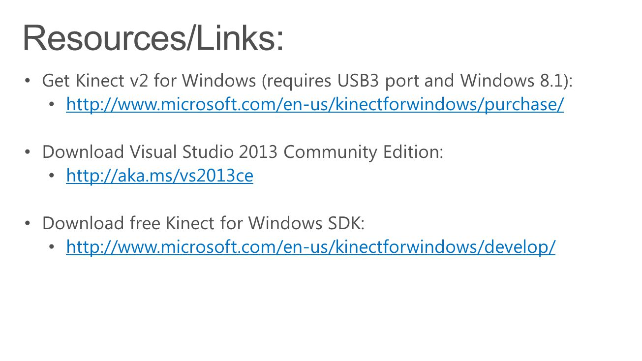 Resources/Links: Get Kinect v2 for Windows (requires USB3 port and Windows 8.1): http://www.microsoft.com/en-us/kinectforwindows/purchase/