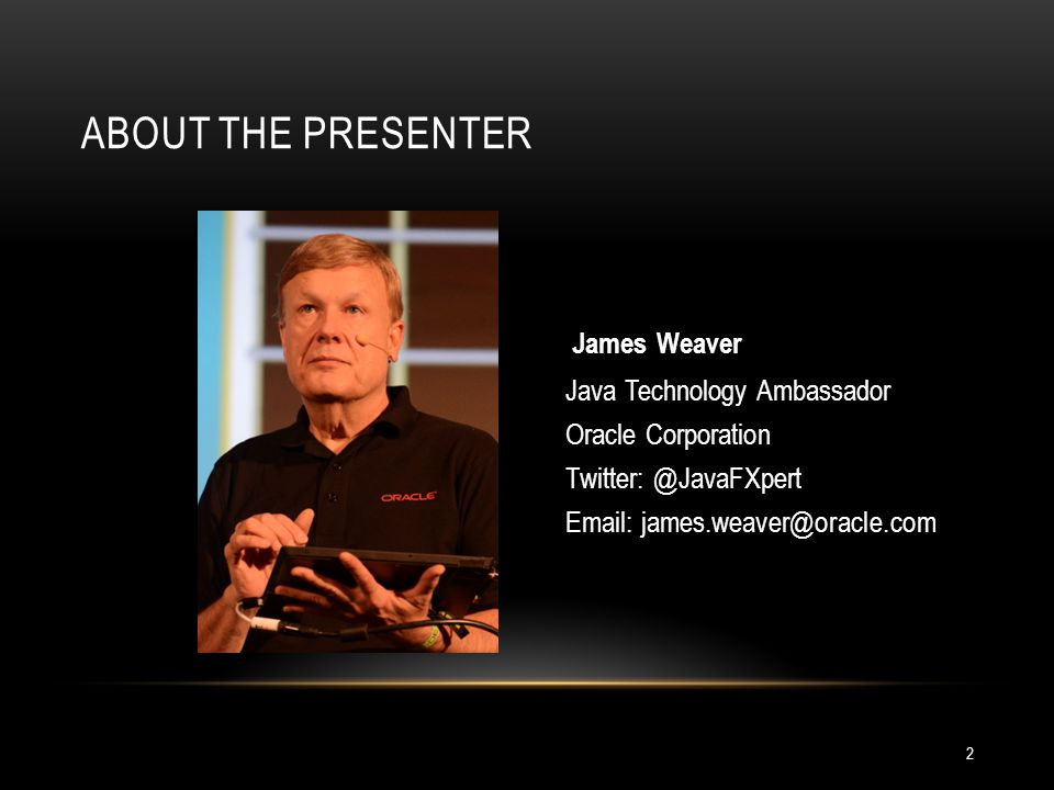 About the presenter James Weaver Java Technology Ambassador