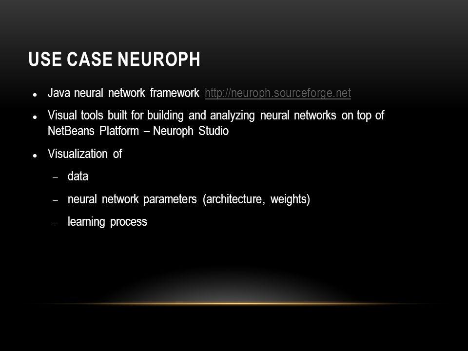 Use Case Neuroph Java neural network framework http://neuroph.sourceforge.net.