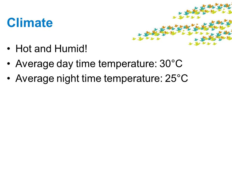 Climate Hot and Humid! Average day time temperature: 30°C