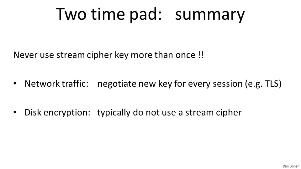 Two time pad: summary Never use stream cipher key more than once !!