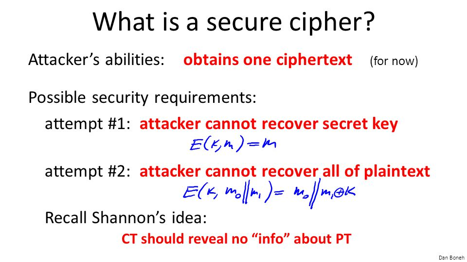 What is a secure cipher Attacker's abilities: obtains one ciphertext (for now) Possible security requirements: