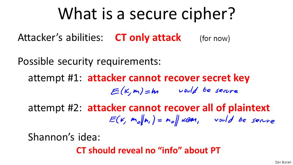 What is a secure cipher Attacker's abilities: CT only attack (for now) Possible security requirements: