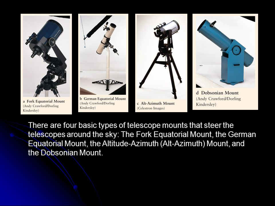 There are four basic types of telescope mounts that steer the telescopes around the sky: The Fork Equatorial Mount, the German Equatorial Mount, the Altitude-Azimuth (Alt-Azimuth) Mount, and the Dobsonian Mount.