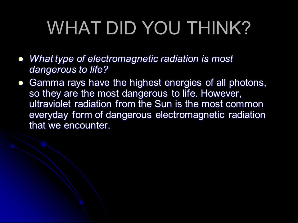 WHAT DID YOU THINK What type of electromagnetic radiation is most dangerous to life