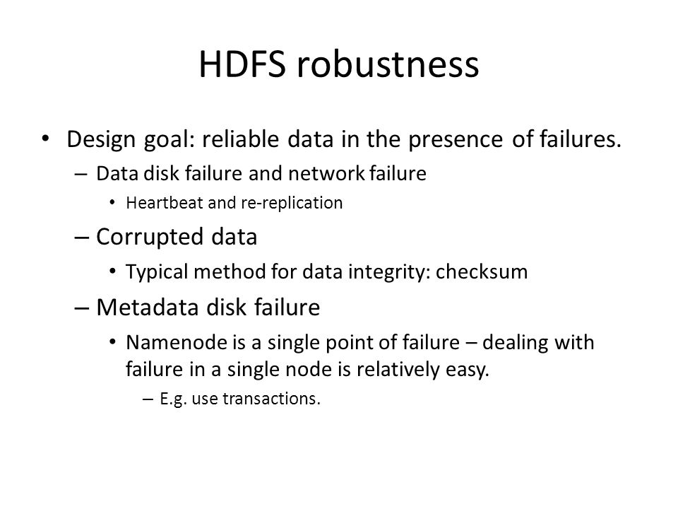 HDFS robustness Design goal: reliable data in the presence of failures. Data disk failure and network failure.