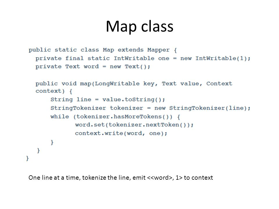 Map class One line at a time, tokenize the line, emit <<word>, 1> to context