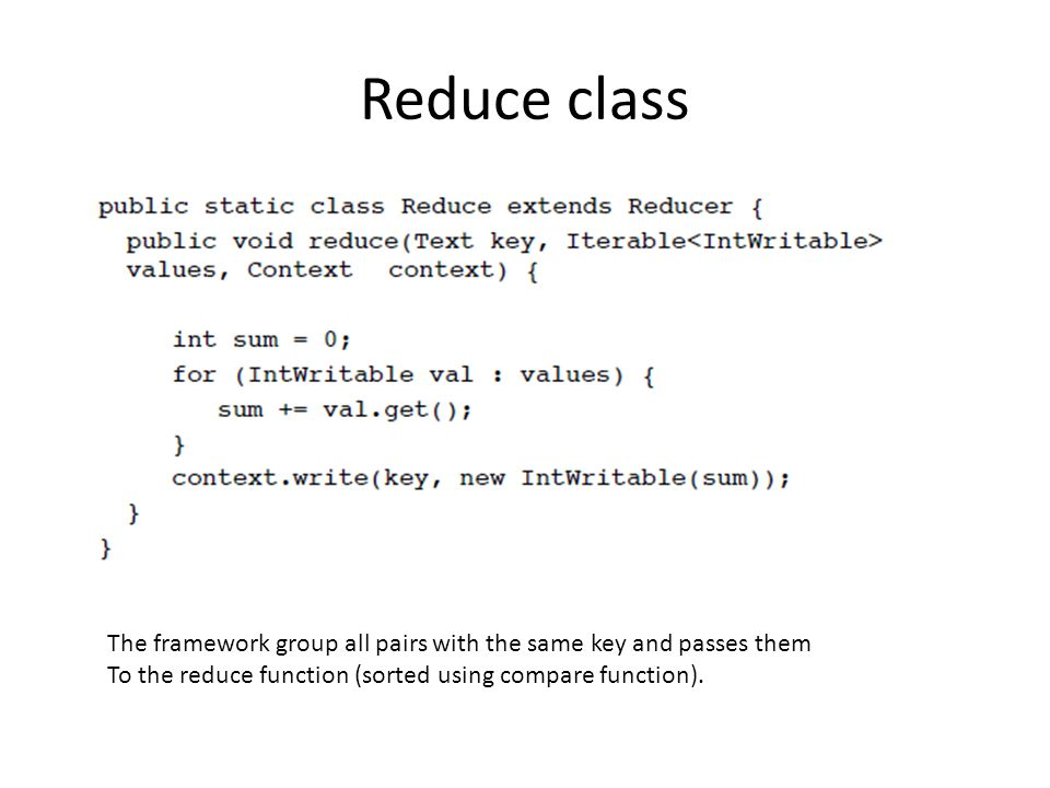 Reduce class The framework group all pairs with the same key and passes them.