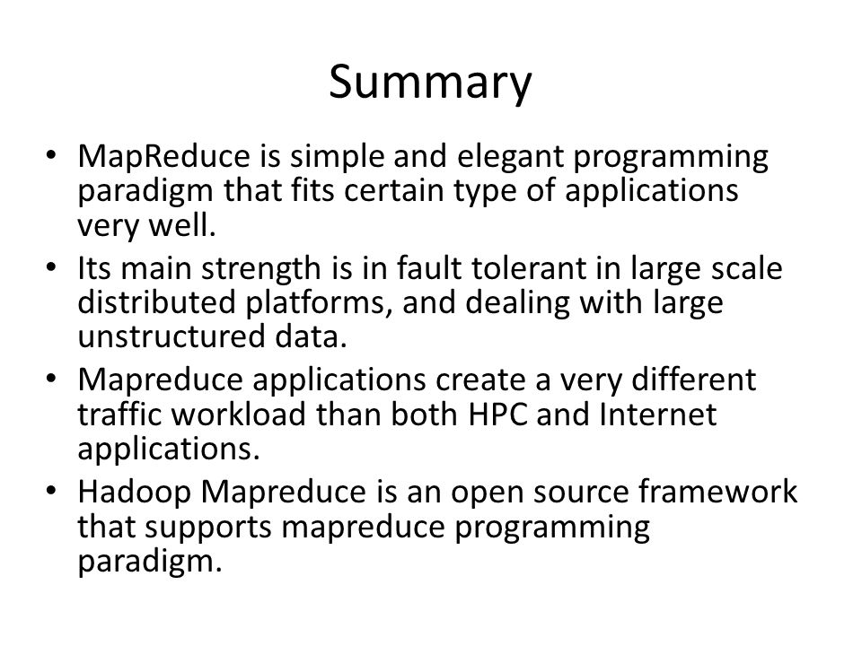 Summary MapReduce is simple and elegant programming paradigm that fits certain type of applications very well.