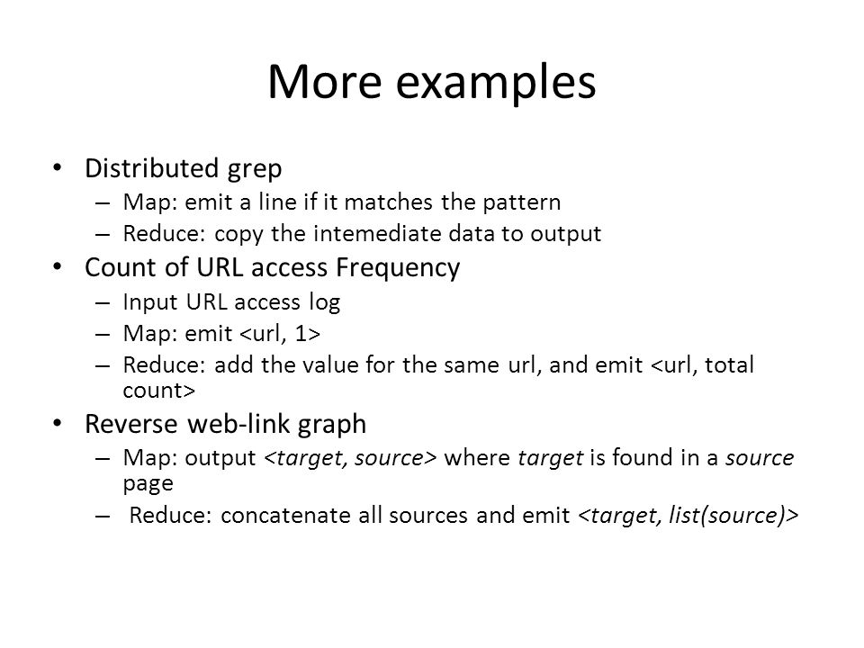 More examples Distributed grep Count of URL access Frequency