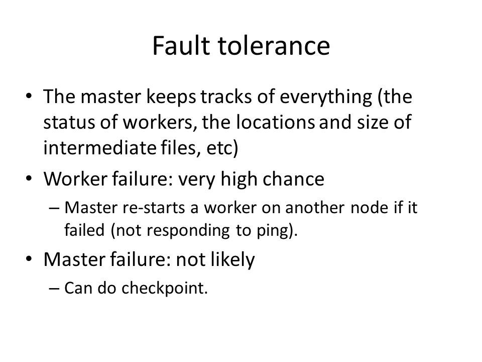 Fault tolerance The master keeps tracks of everything (the status of workers, the locations and size of intermediate files, etc)