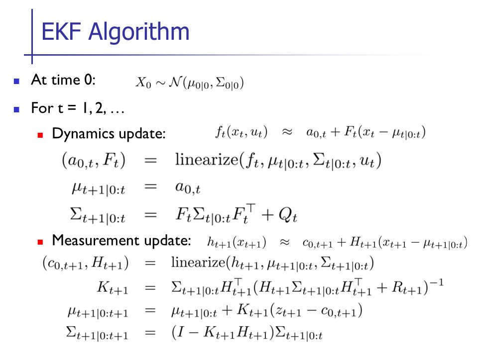 EKF Algorithm At time 0: For t = 1, 2, … Dynamics update: