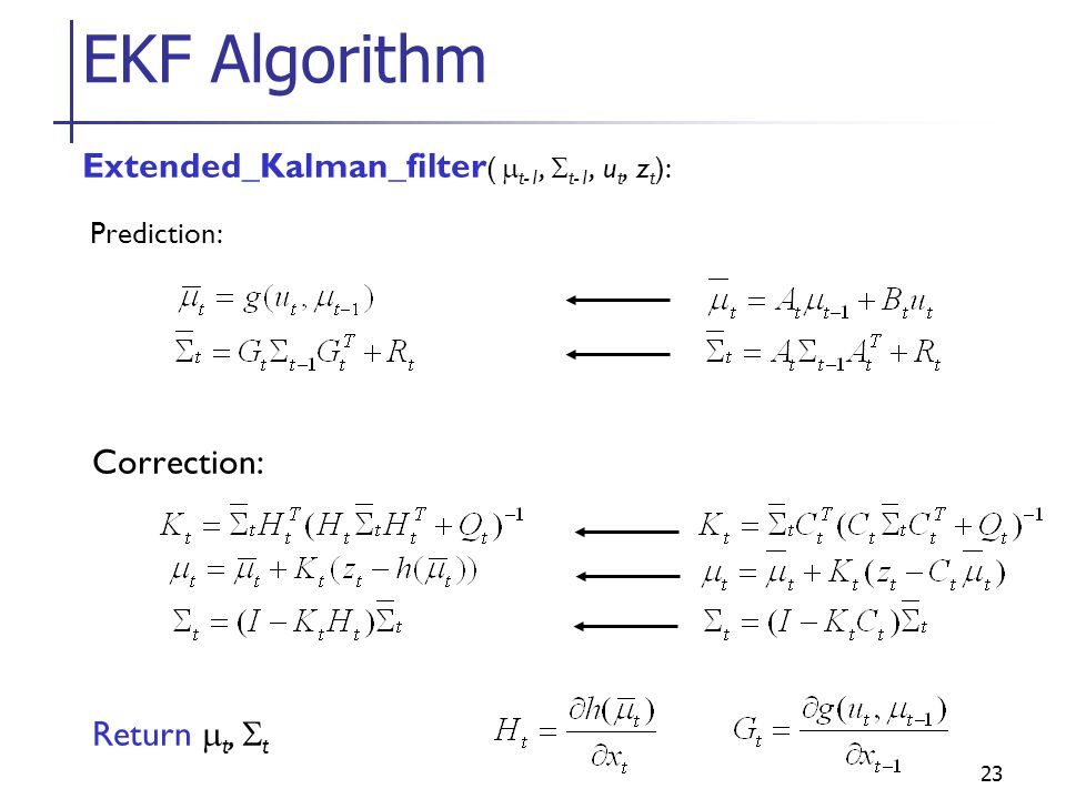EKF Algorithm Extended_Kalman_filter( mt-1, St-1, ut, zt): Correction: