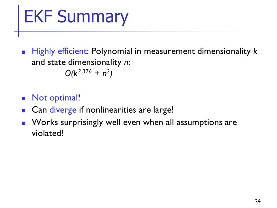 EKF Summary Highly efficient: Polynomial in measurement dimensionality k and state dimensionality n: O(k2.376 + n2)