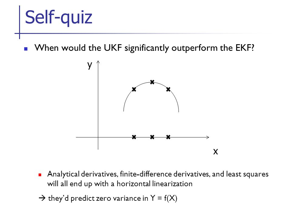 Self-quiz When would the UKF significantly outperform the EKF y x