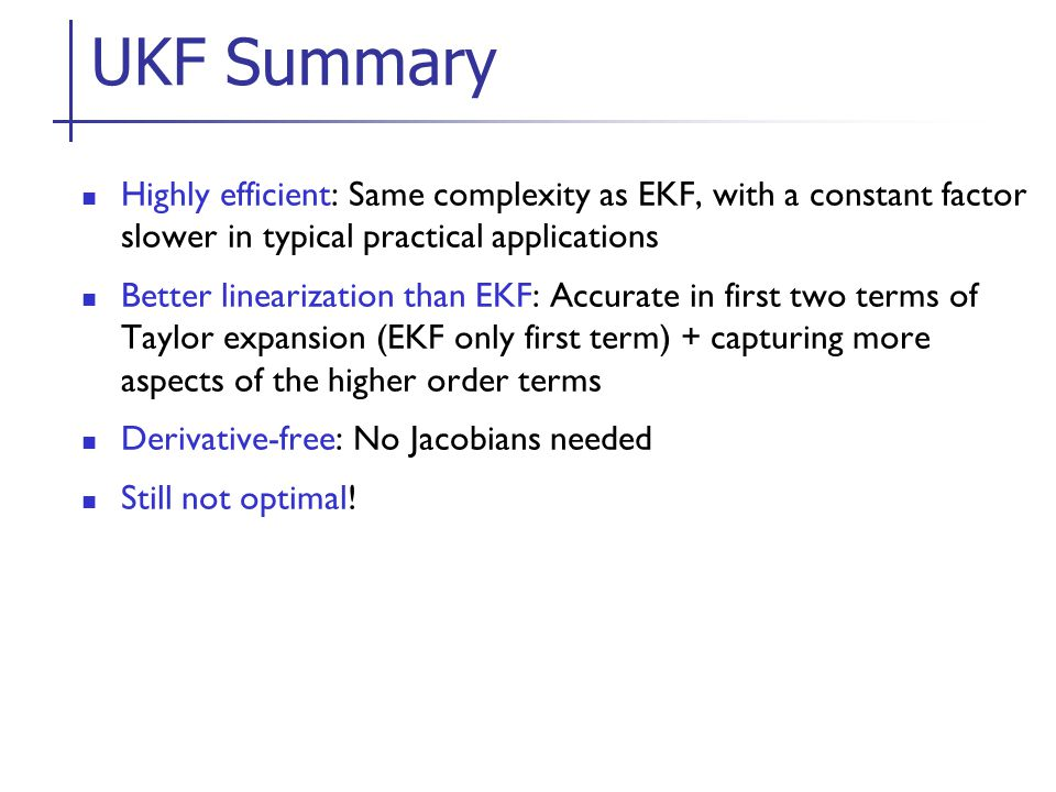 UKF Summary Highly efficient: Same complexity as EKF, with a constant factor slower in typical practical applications.