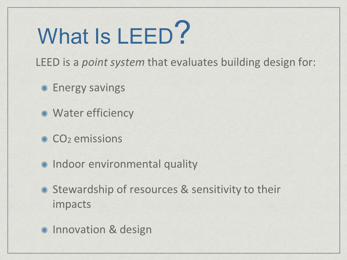 What Is LEED LEED is a point system that evaluates building design for: Energy savings. Water efficiency.