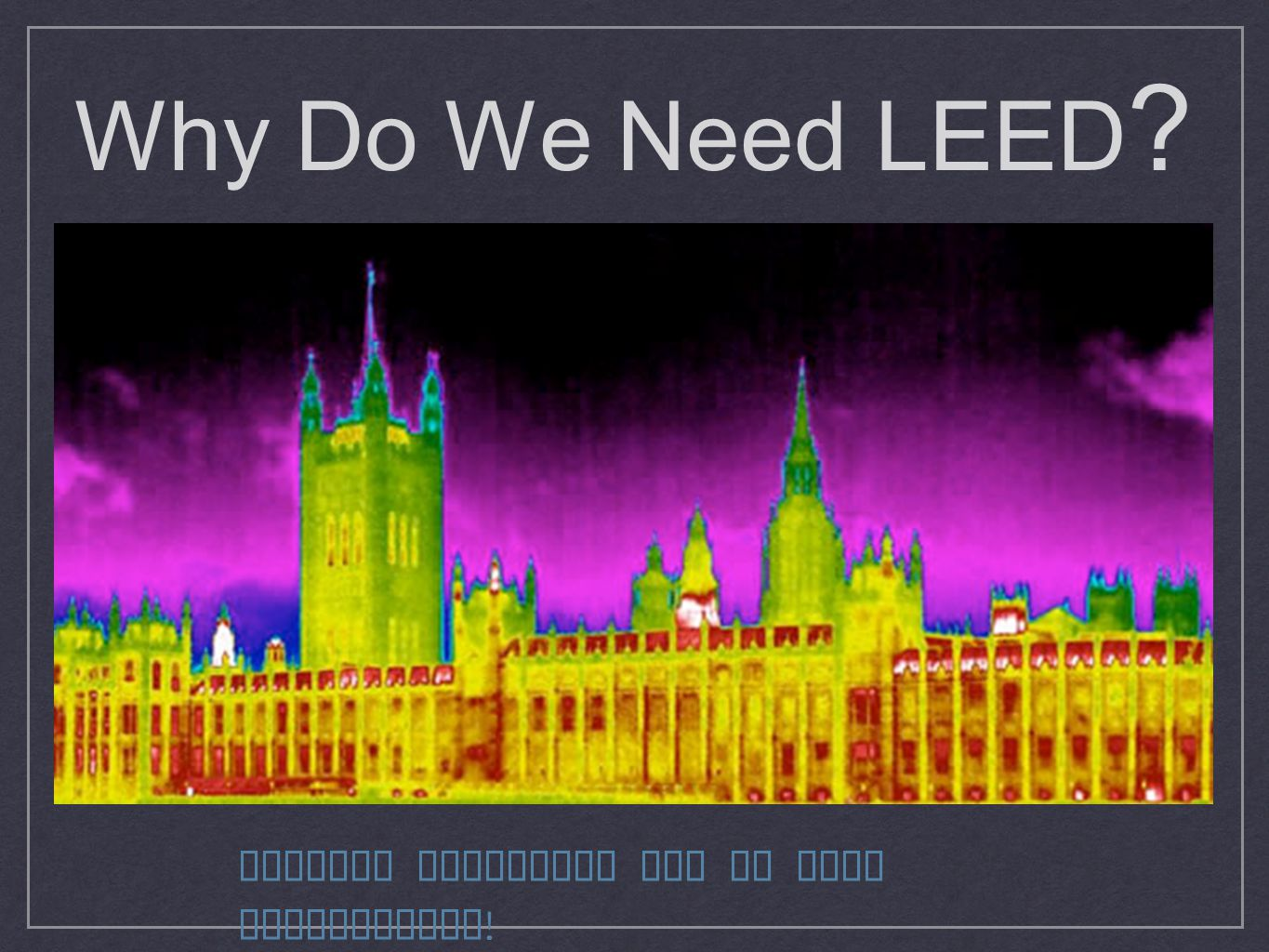 Why Do We Need LEED Because buildings can be very inefficient!