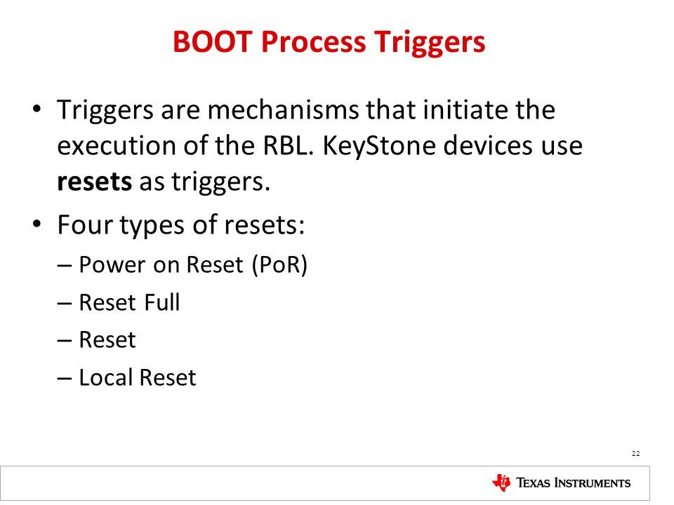 BOOT Process Triggers Triggers are mechanisms that initiate the execution of the RBL. KeyStone devices use resets as triggers.