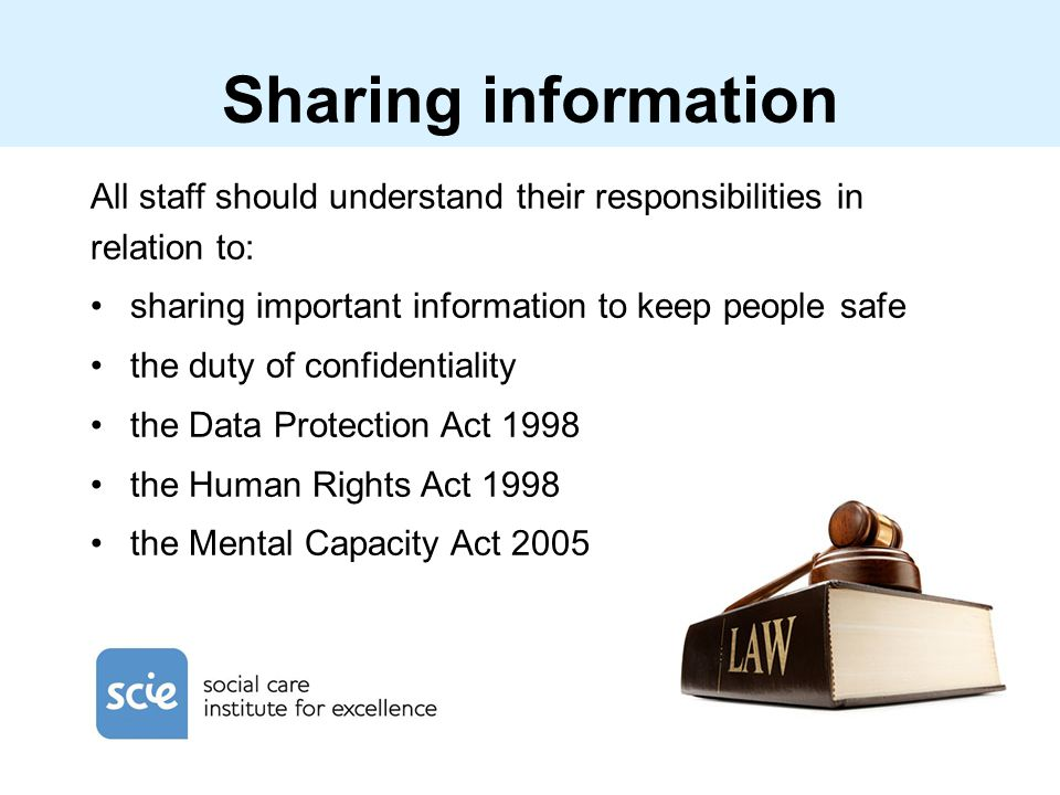 Sharing information All staff should understand their responsibilities in relation to: sharing important information to keep people safe.