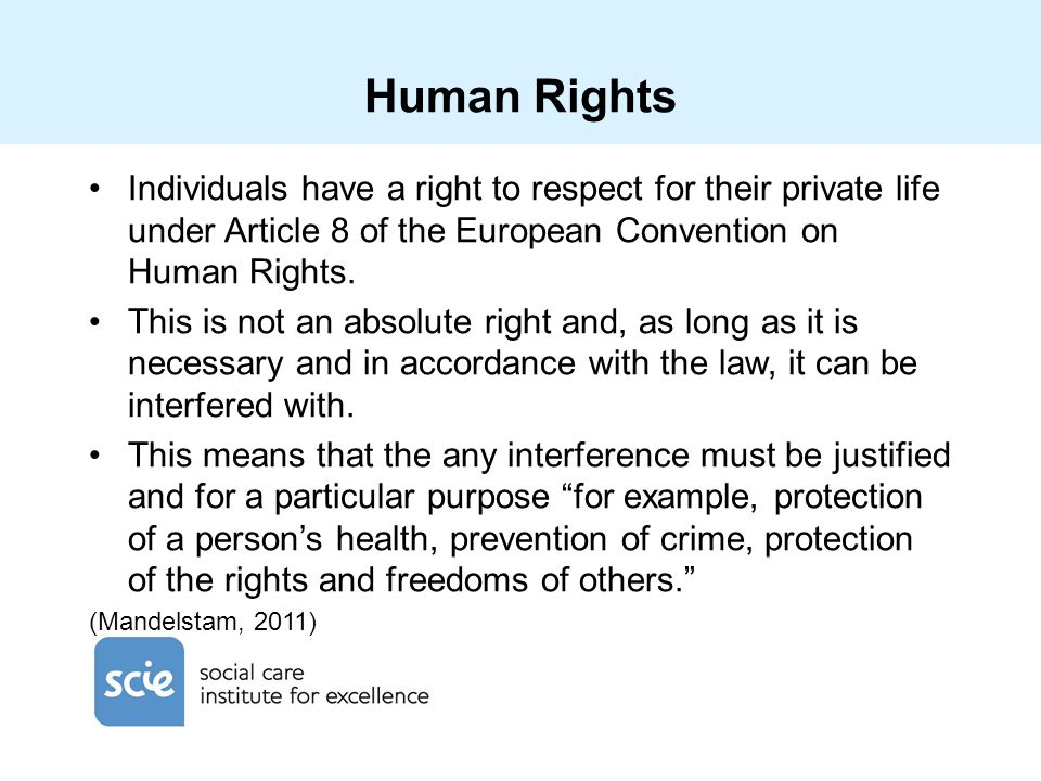 Human Rights Individuals have a right to respect for their private life under Article 8 of the European Convention on Human Rights.