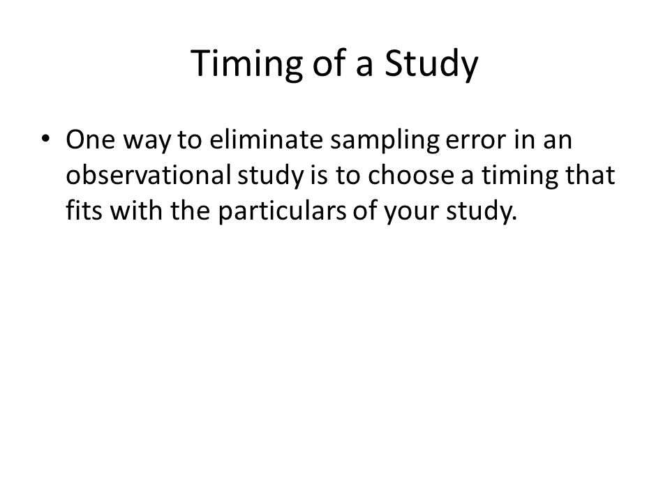 Timing of a Study One way to eliminate sampling error in an observational study is to choose a timing that fits with the particulars of your study.
