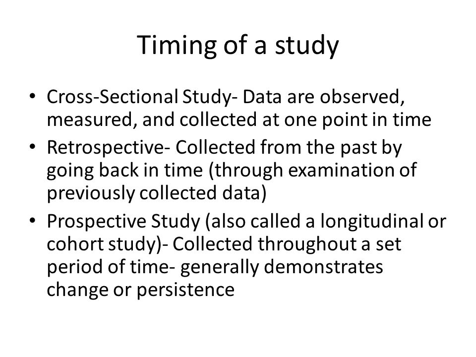 Timing of a study Cross-Sectional Study- Data are observed, measured, and collected at one point in time.