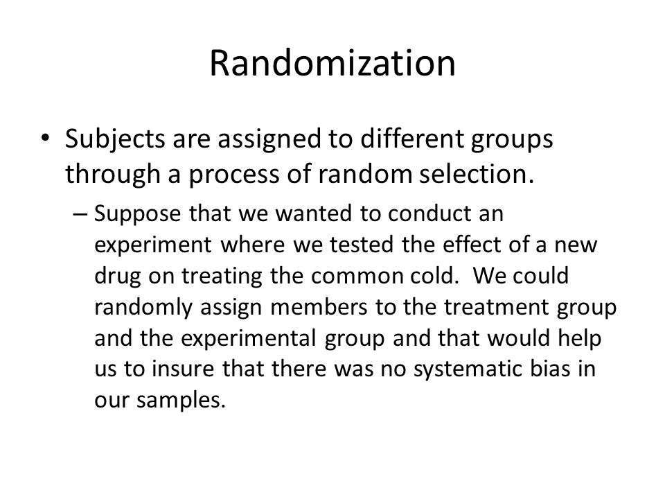 Randomization Subjects are assigned to different groups through a process of random selection.