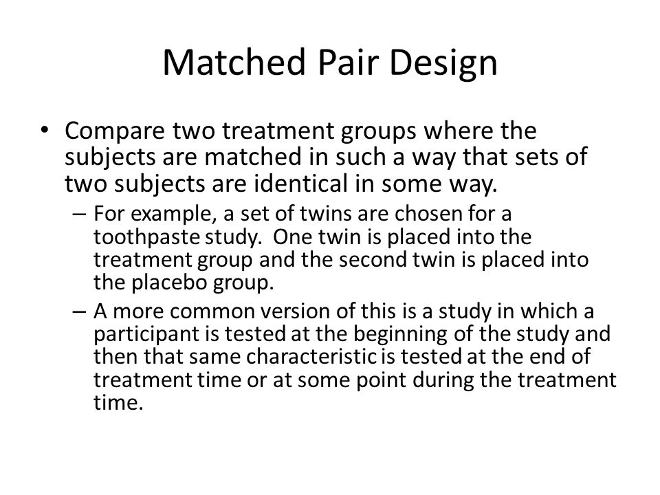 Matched Pair Design Compare two treatment groups where the subjects are matched in such a way that sets of two subjects are identical in some way.