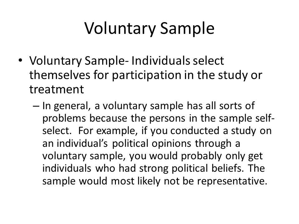 Voluntary Sample Voluntary Sample- Individuals select themselves for participation in the study or treatment.