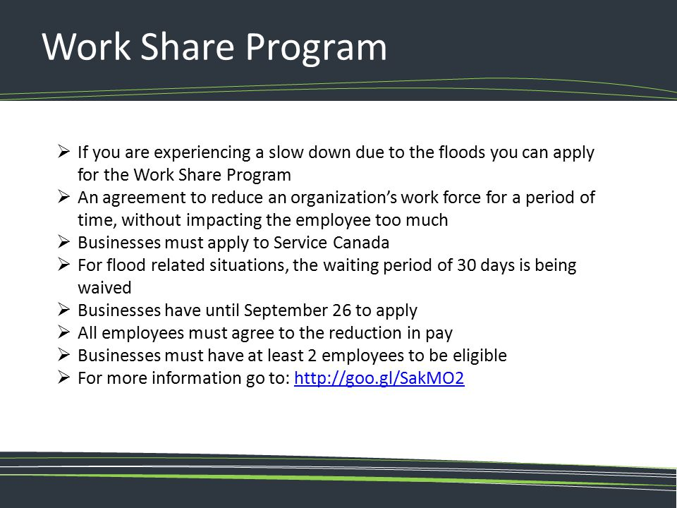 Work Share Program If you are experiencing a slow down due to the floods you can apply for the Work Share Program.
