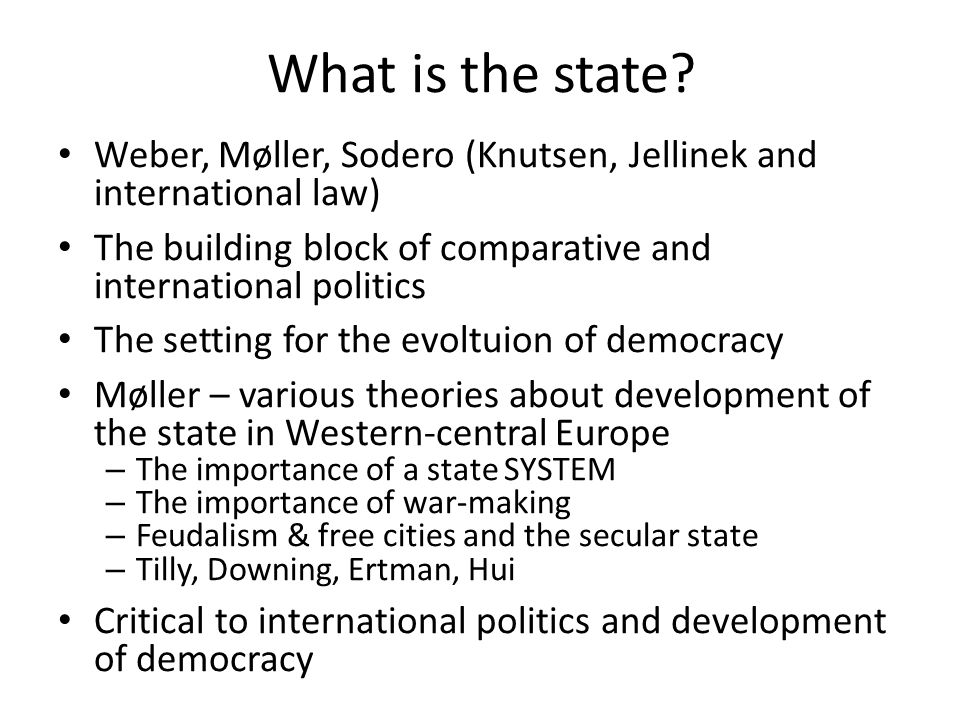 What is the state Weber, Møller, Sodero (Knutsen, Jellinek and international law) The building block of comparative and international politics.