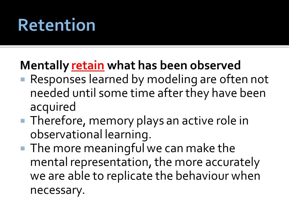 Retention Mentally retain what has been observed