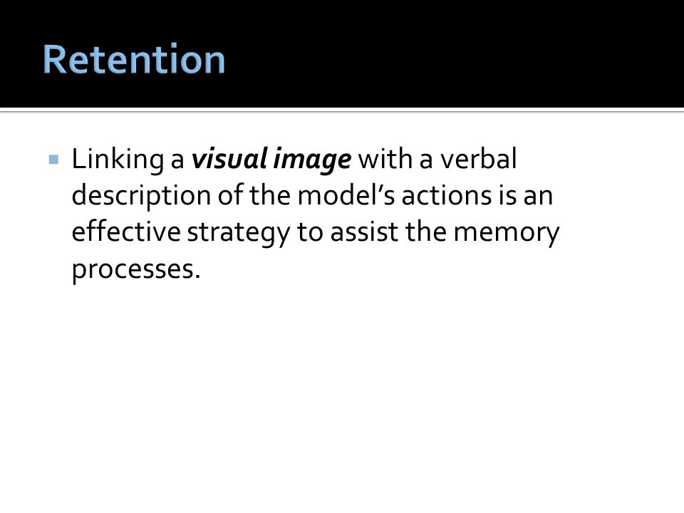Retention Linking a visual image with a verbal description of the model's actions is an effective strategy to assist the memory processes.
