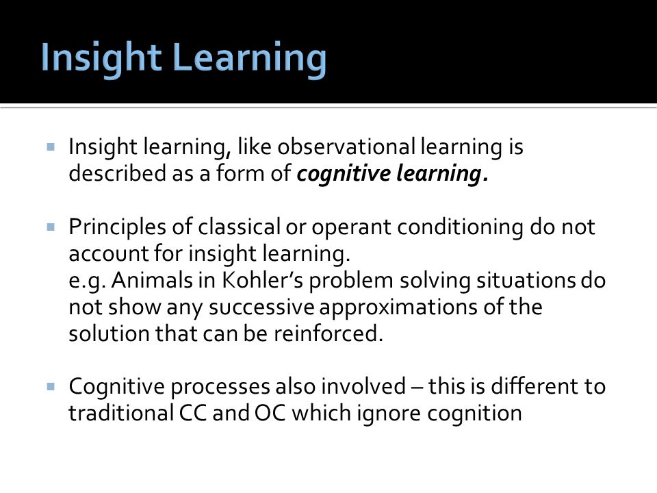 Insight Learning Insight learning, like observational learning is described as a form of cognitive learning.