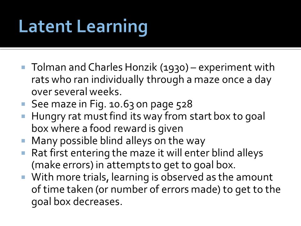 Latent Learning Tolman and Charles Honzik (1930) – experiment with rats who ran individually through a maze once a day over several weeks.