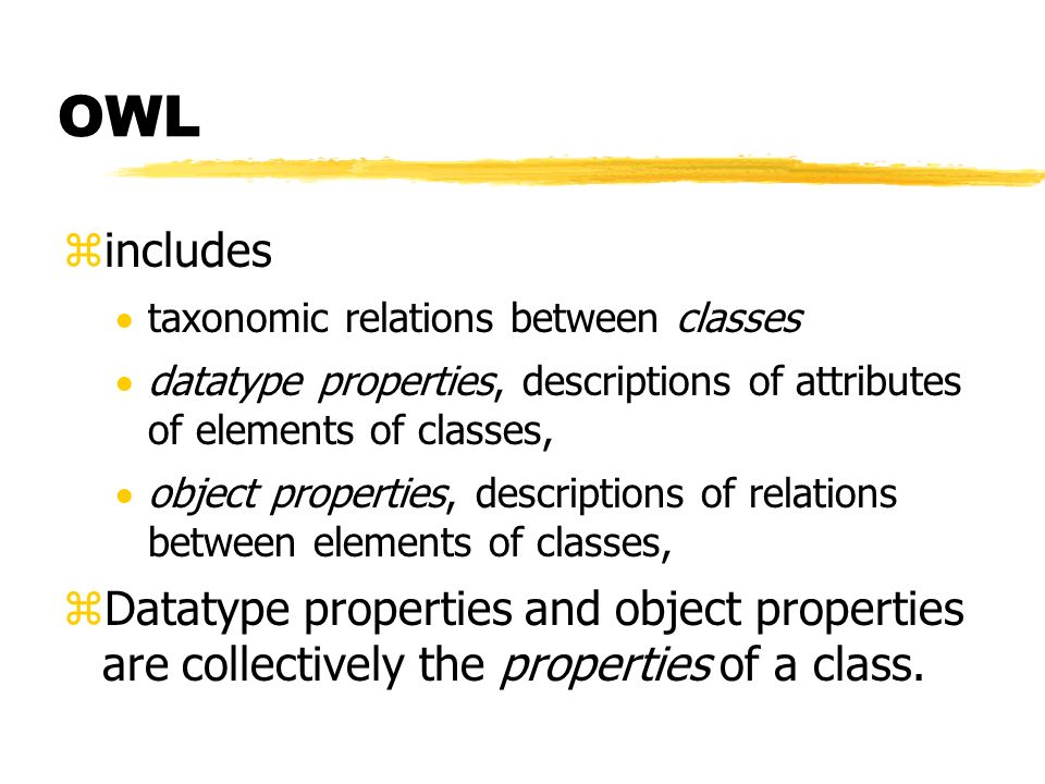 OWL includes. taxonomic relations between classes. datatype properties, descriptions of attributes of elements of classes,