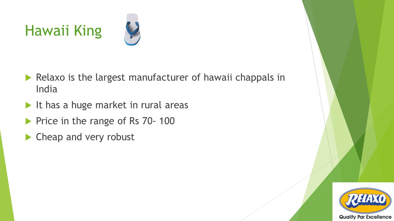 Hawaii King Relaxo is the largest manufacturer of hawaii chappals in India. It has a huge market in rural areas.