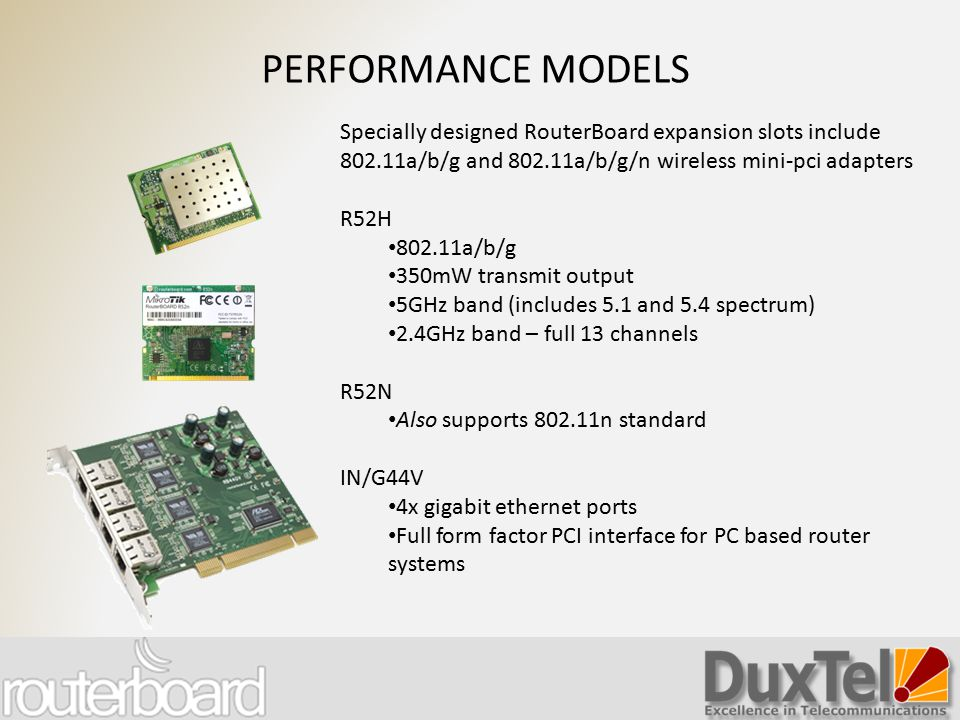 PERFORMANCE MODELS Specially designed RouterBoard expansion slots include 802.11a/b/g and 802.11a/b/g/n wireless mini-pci adapters.