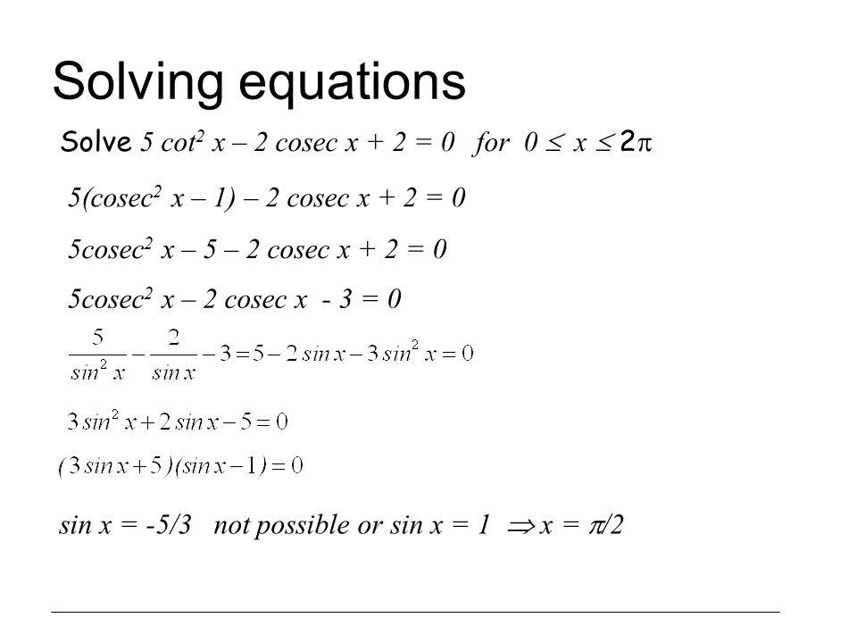 Solving equations Solve 5 cot2 x – 2 cosec x + 2 = 0 for 0  x  2