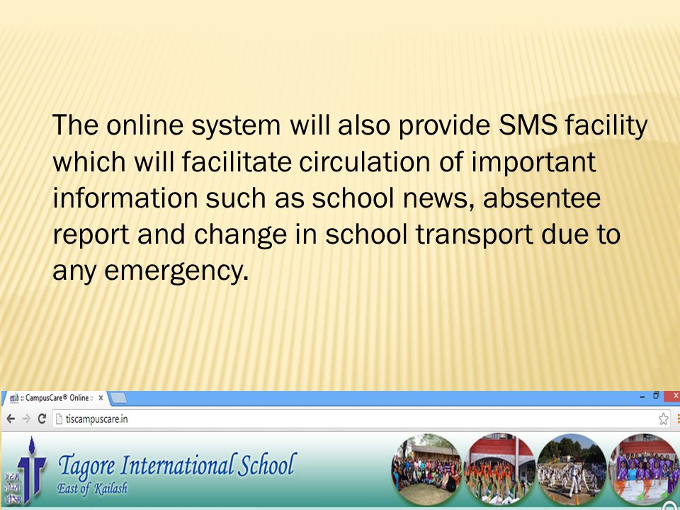 The online system will also provide SMS facility which will facilitate circulation of important information such as school news, absentee report and change in school transport due to any emergency.