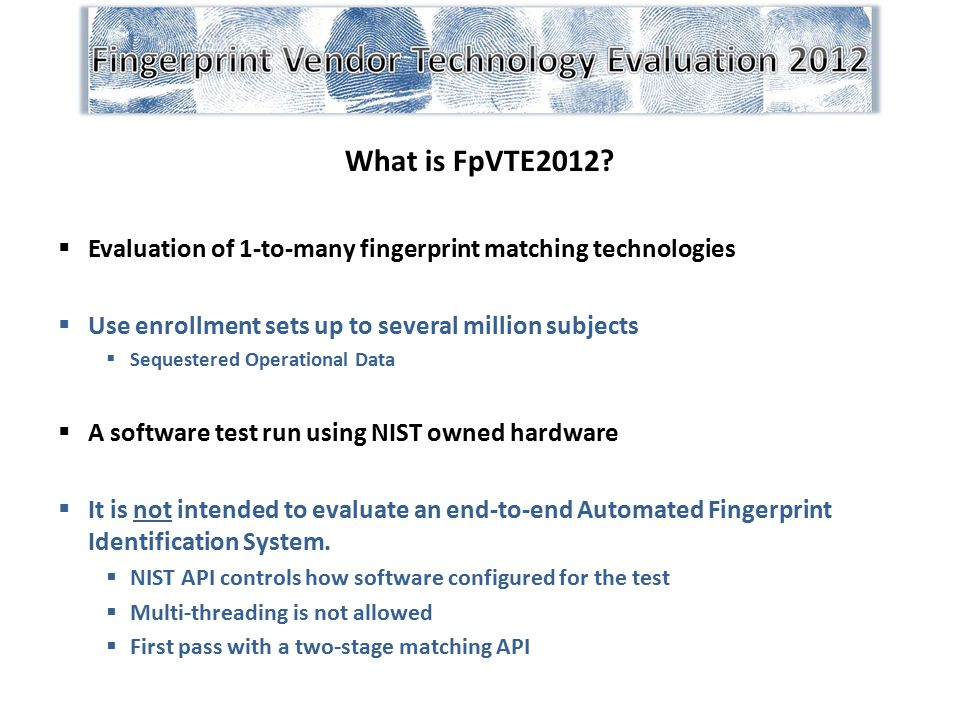 What is FpVTE2012 Evaluation of 1-to-many fingerprint matching technologies. Use enrollment sets up to several million subjects.