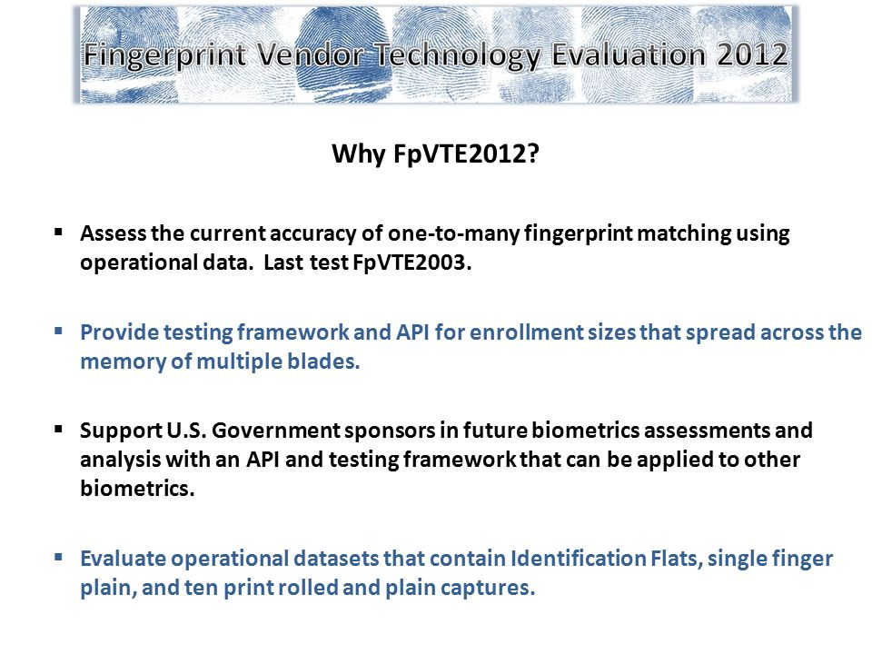 Why FpVTE2012 Assess the current accuracy of one-to-many fingerprint matching using operational data. Last test FpVTE2003.