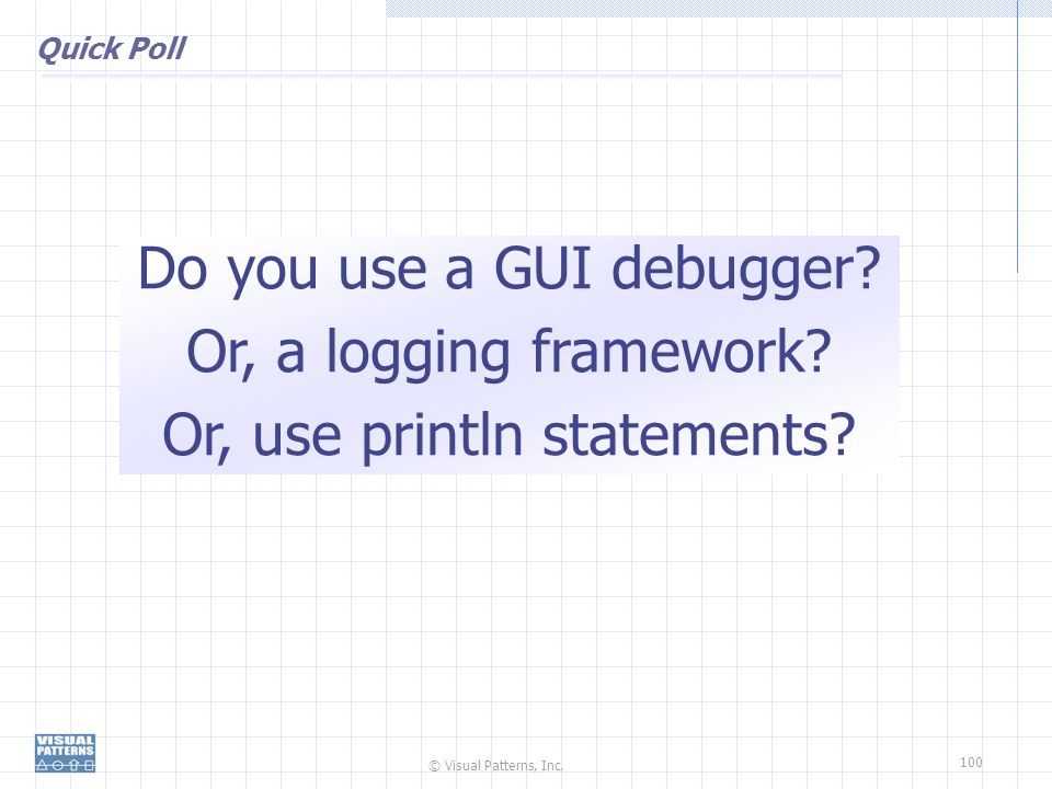 Do you use a GUI debugger Or, a logging framework