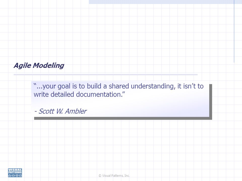 Agile Modeling ...your goal is to build a shared understanding, it isn't to write detailed documentation.