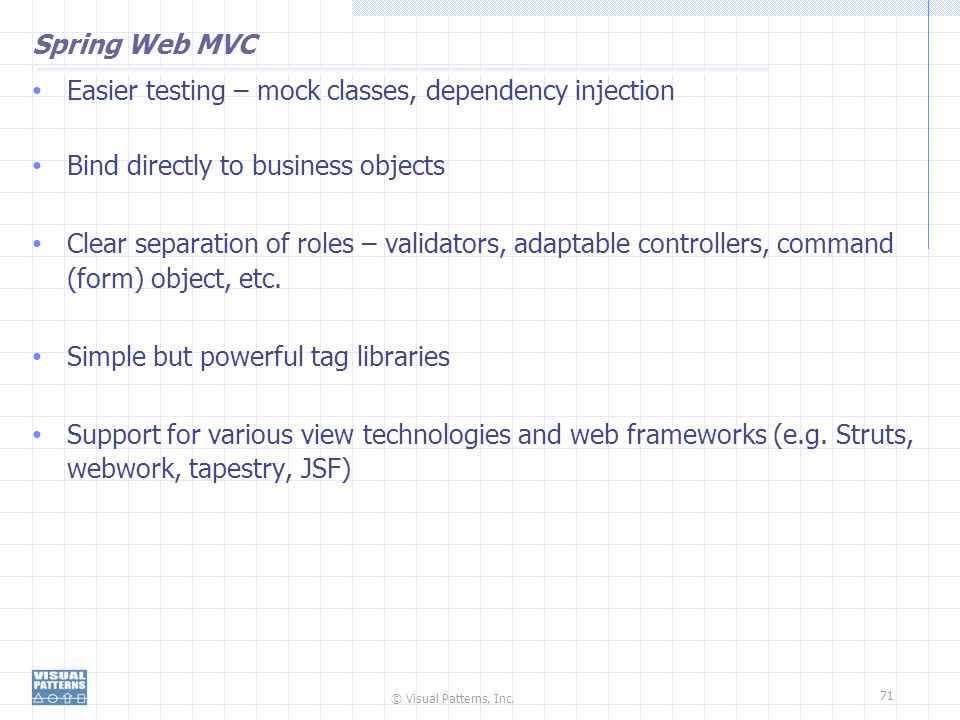 Spring Web MVC Easier testing – mock classes, dependency injection. Bind directly to business objects.