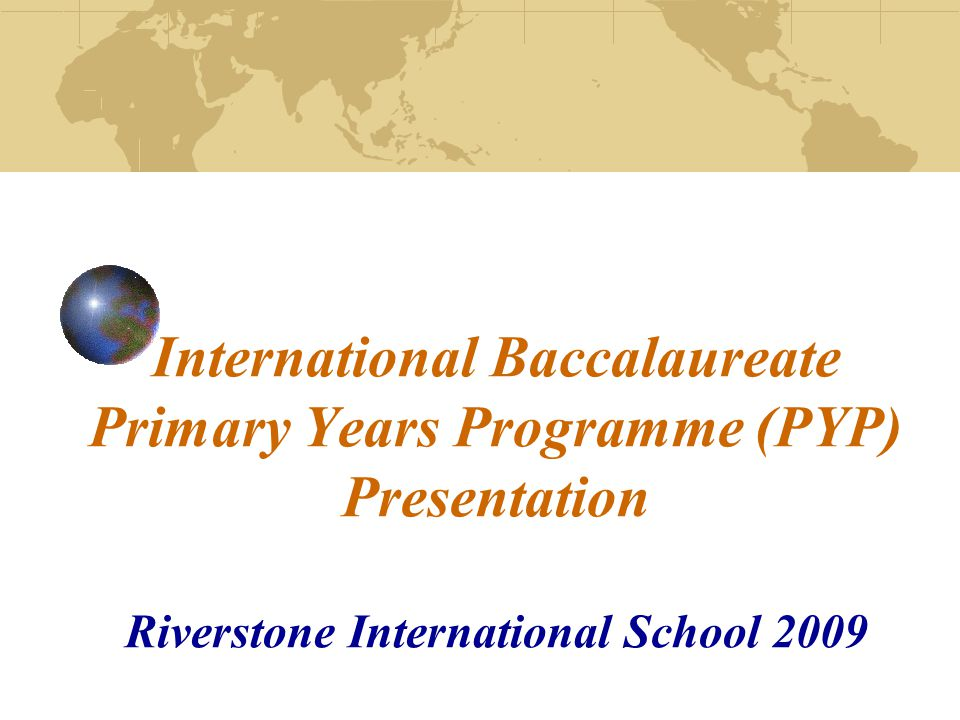 International Baccalaureate Primary Years Programme (PYP) Presentation Riverstone International School 2009