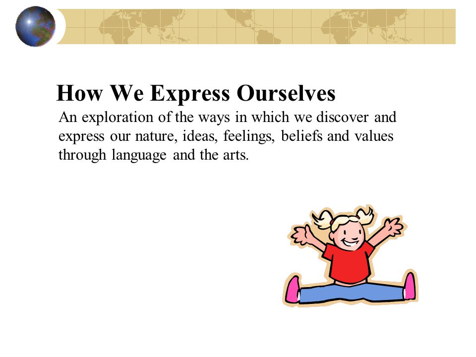 How We Express Ourselves An exploration of the ways in which we discover and express our nature, ideas, feelings, beliefs and values through language and the arts.