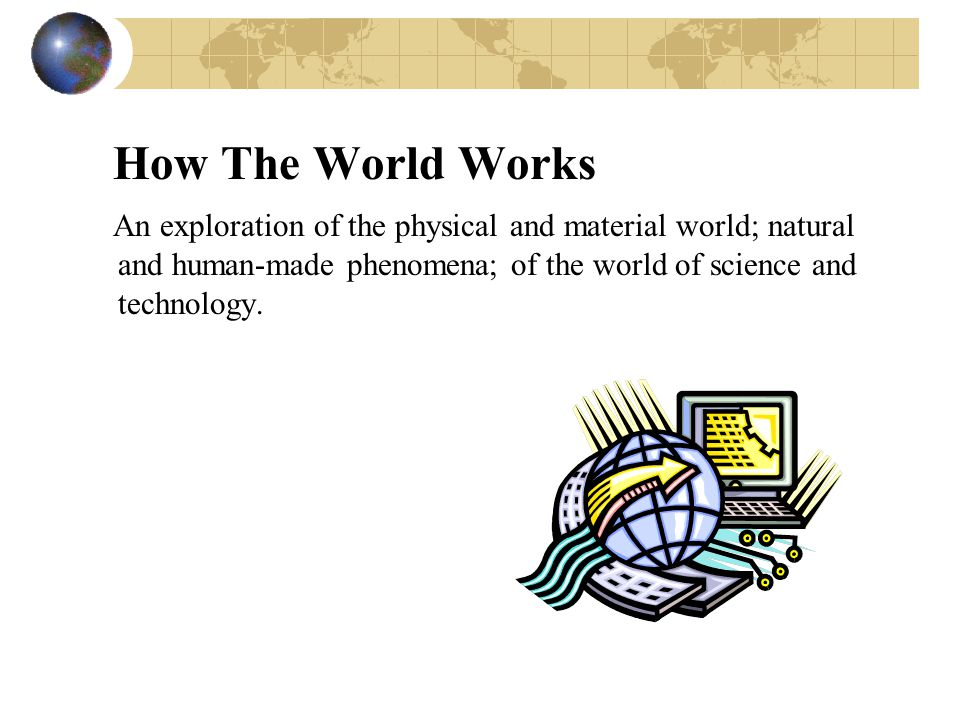 How The World Works An exploration of the physical and material world; natural and human-made phenomena; of the world of science and technology.