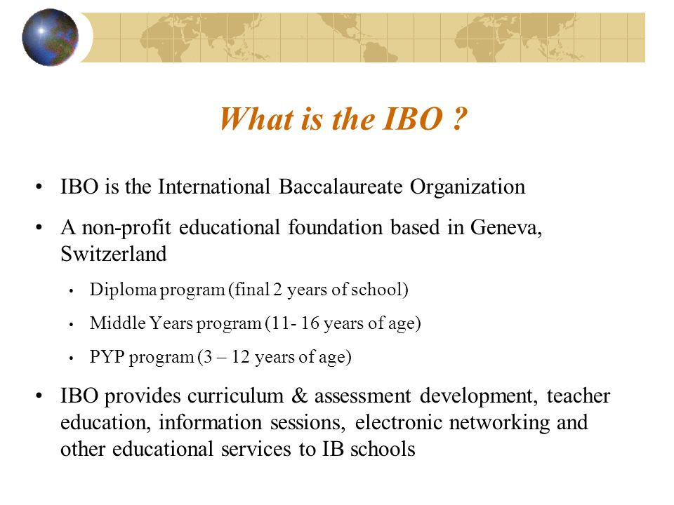What is the IBO IBO is the International Baccalaureate Organization